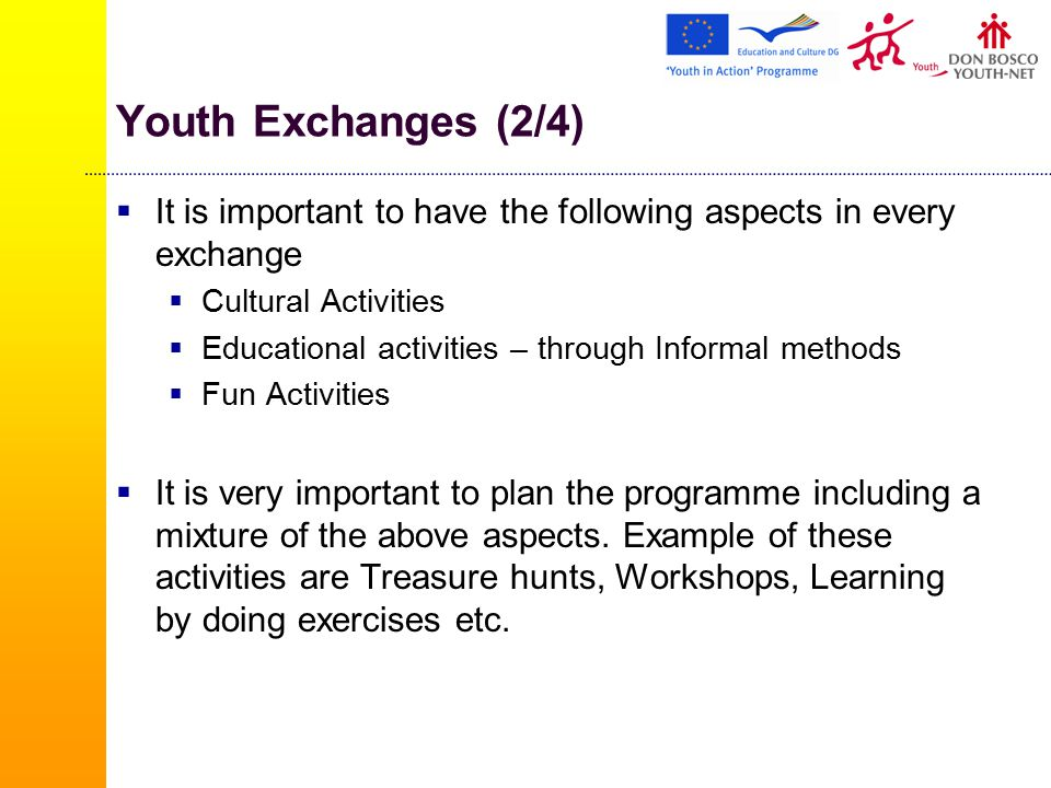 Youth Exchanges (2/4)  It is important to have the following aspects in every exchange  Cultural Activities  Educational activities – through Informal methods  Fun Activities  It is very important to plan the programme including a mixture of the above aspects.