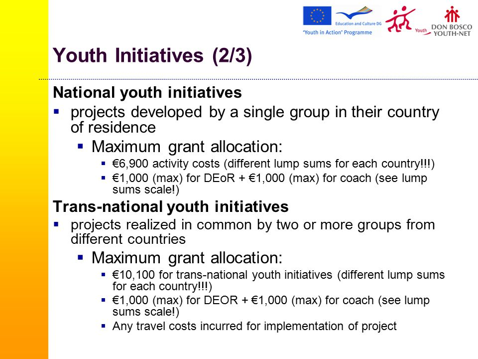 Youth Initiatives (2/3) National youth initiatives  projects developed by a single group in their country of residence  Maximum grant allocation:  €6,900 activity costs (different lump sums for each country!!!)  €1,000 (max) for DEoR + €1,000 (max) for coach (see lump sums scale!) Trans-national youth initiatives  projects realized in common by two or more groups from different countries  Maximum grant allocation:  €10,100 for trans-national youth initiatives (different lump sums for each country!!!)  €1,000 (max) for DEOR + €1,000 (max) for coach (see lump sums scale!)  Any travel costs incurred for implementation of project