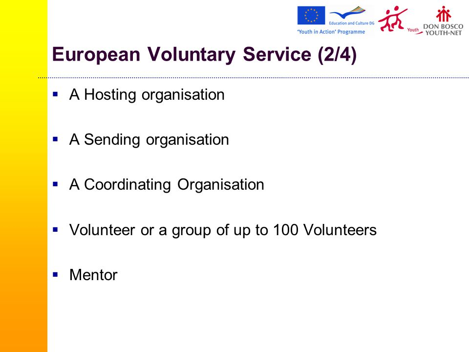 European Voluntary Service (2/4)  A Hosting organisation  A Sending organisation  A Coordinating Organisation  Volunteer or a group of up to 100 Volunteers  Mentor