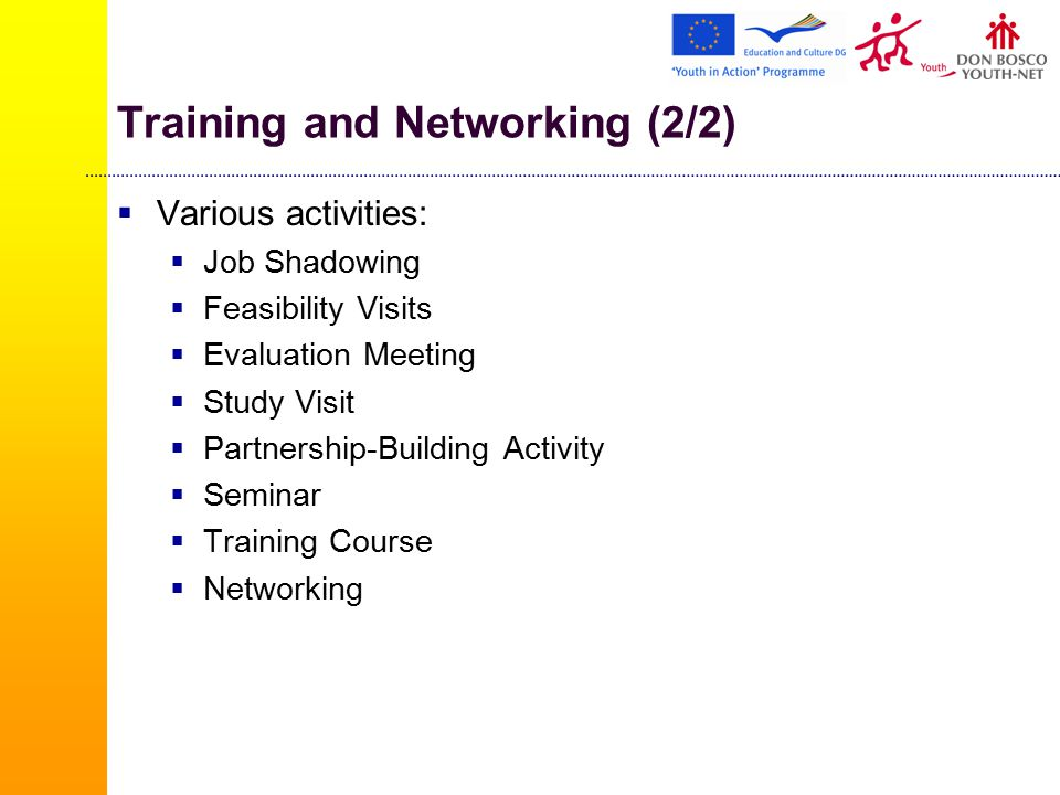 Training and Networking (2/2)  Various activities:  Job Shadowing  Feasibility Visits  Evaluation Meeting  Study Visit  Partnership-Building Activity  Seminar  Training Course  Networking