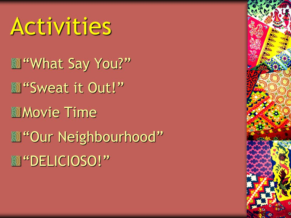Activities What Say You? Sweat it Out! Movie Time Our Neighbourhood DELICIOSO!