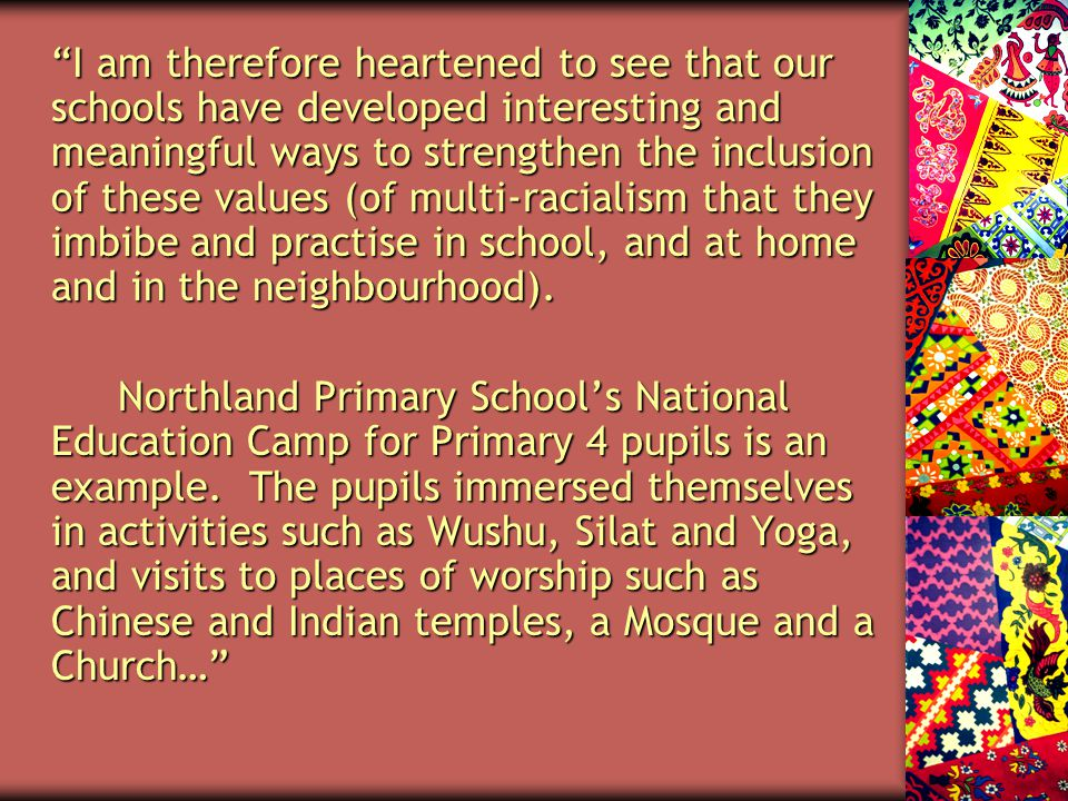 I am therefore heartened to see that our schools have developed interesting and meaningful ways to strengthen the inclusion of these values (of multi-racialism that they imbibe and practise in school, and at home and in the neighbourhood).