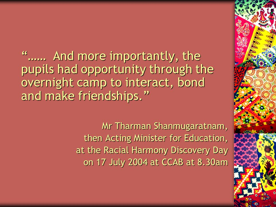 …… And more importantly, the pupils had opportunity through the overnight camp to interact, bond and make friendships. Mr Tharman Shanmugaratnam, then Acting Minister for Education, at the Racial Harmony Discovery Day on 17 July 2004 at CCAB at 8.30am