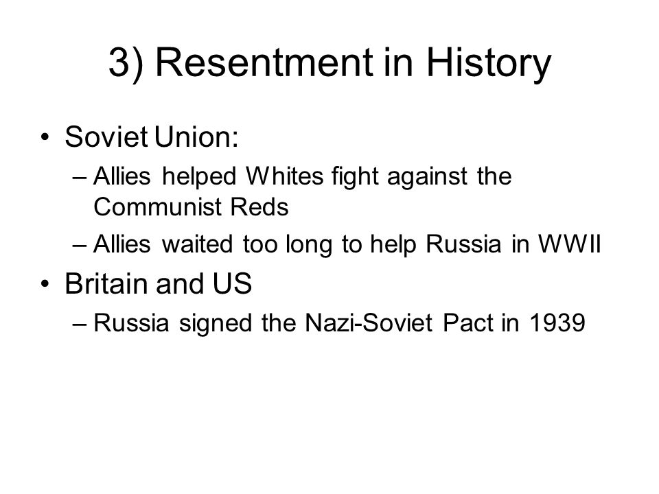 3) Resentment in History Soviet Union: –Allies helped Whites fight against the Communist Reds –Allies waited too long to help Russia in WWII Britain a