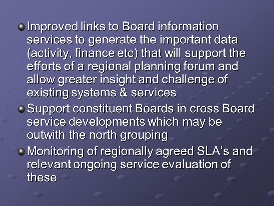 Improved links to Board information services to generate the important data (activity, finance etc) that will support the efforts of a regional planning forum and allow greater insight and challenge of existing systems & services Support constituent Boards in cross Board service developments which may be outwith the north grouping Monitoring of regionally agreed SLA's and relevant ongoing service evaluation of these