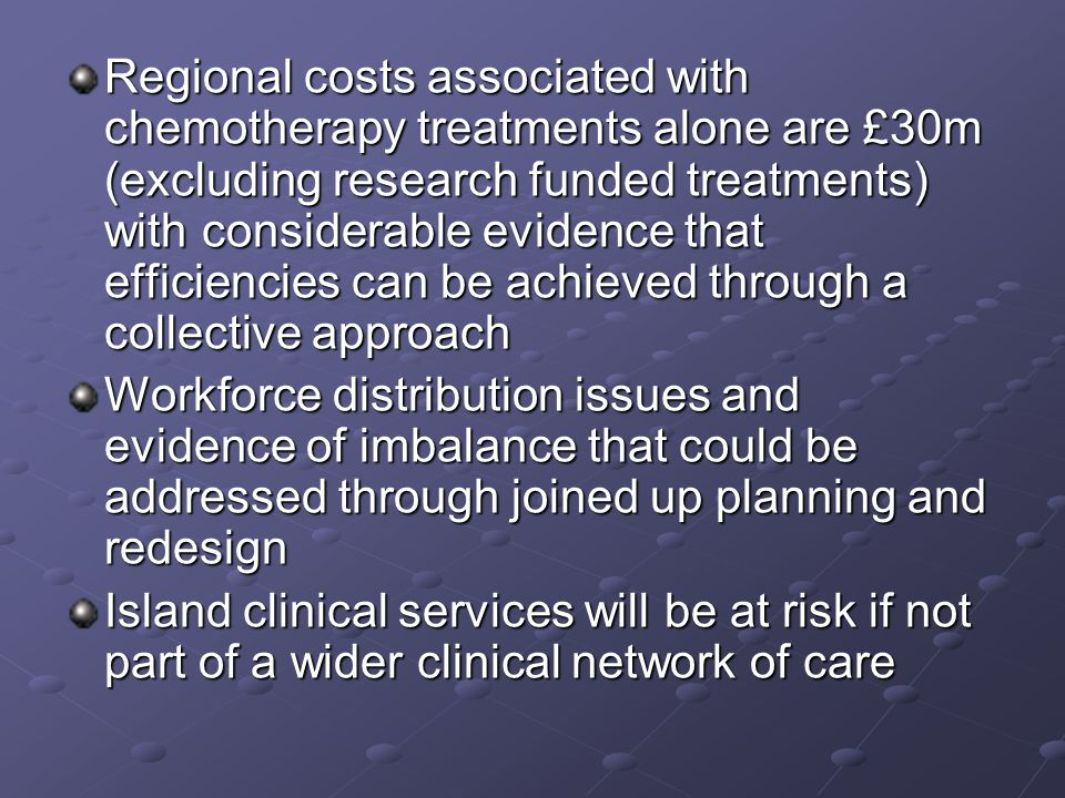 Regional costs associated with chemotherapy treatments alone are £30m (excluding research funded treatments) with considerable evidence that efficiencies can be achieved through a collective approach Workforce distribution issues and evidence of imbalance that could be addressed through joined up planning and redesign Island clinical services will be at risk if not part of a wider clinical network of care