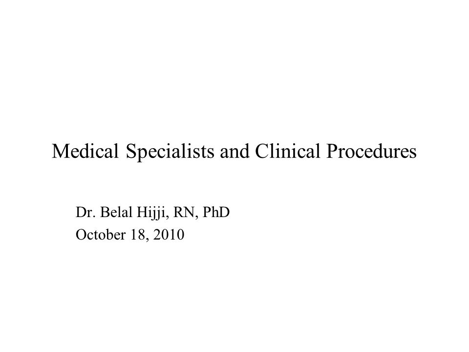 Medical Specialists and Clinical Procedures Dr. Belal Hijji, RN, PhD October 18, 2010