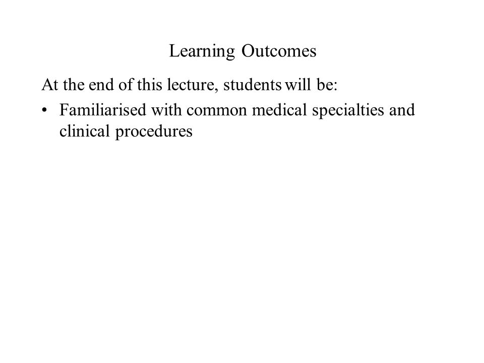 Learning Outcomes At the end of this lecture, students will be: Familiarised with common medical specialties and clinical procedures