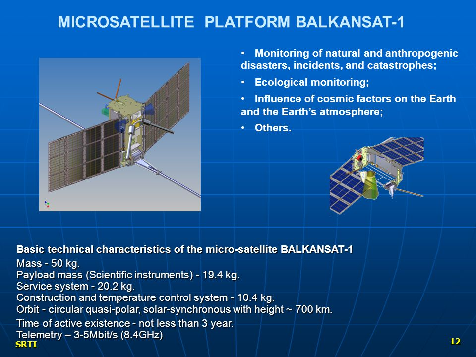 SRTI 12 MICROSATELLITE PLATFORM BALKANSAT-1 Monitoring of natural and anthropogenic disasters, incidents, and catastrophes; Ecological monitoring; Influence of cosmic factors on the Earth and the Earth's atmosphere; Others.