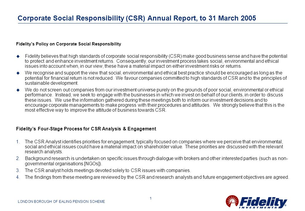 LONDON BOROUGH OF EALING PENSION SCHEME 1 Corporate Social Responsibility (CSR) Annual Report, to 31 March 2005 Fidelity's Policy on Corporate Social Responsibility  Fidelity believes that high standards of corporate social responsibility (CSR) make good business sense and have the potential to protect and enhance investment returns.