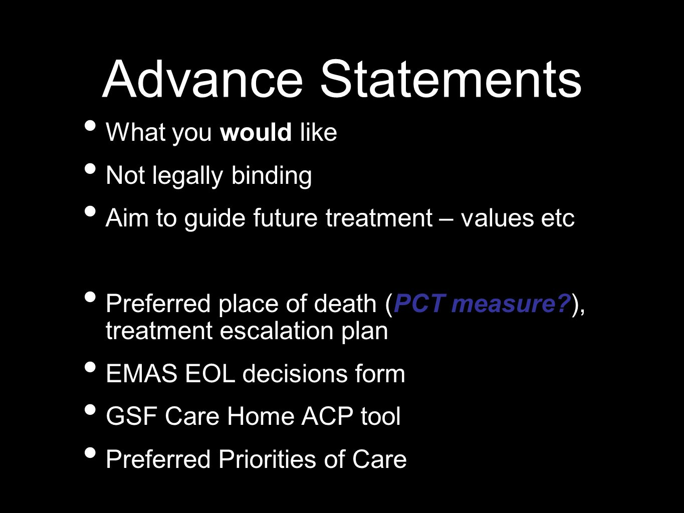 Advance Statements What you would like Not legally binding Aim to guide future treatment – values etc Preferred place of death (PCT measure?), treatment escalation plan EMAS EOL decisions form GSF Care Home ACP tool Preferred Priorities of Care