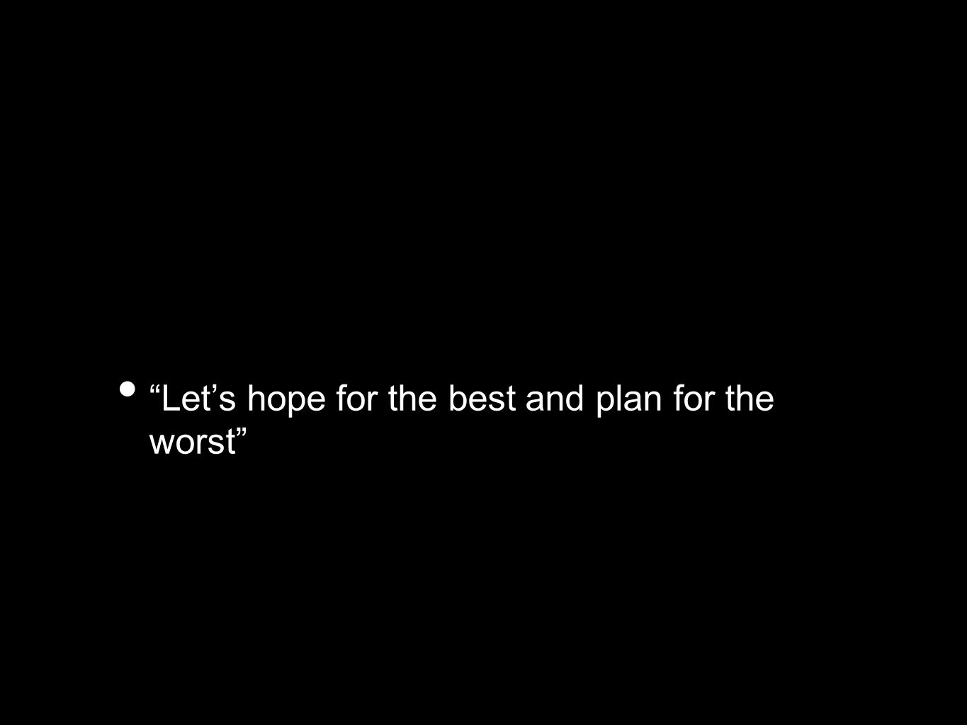 Let's hope for the best and plan for the worst