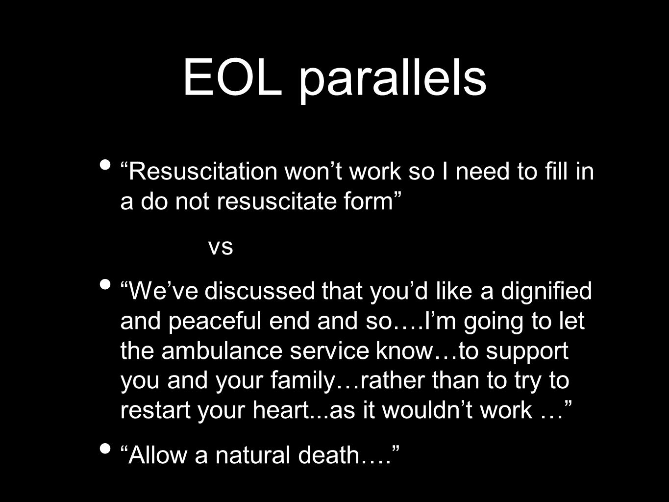 EOL parallels Resuscitation won't work so I need to fill in a do not resuscitate form vs We've discussed that you'd like a dignified and peaceful end and so….I'm going to let the ambulance service know…to support you and your family…rather than to try to restart your heart...as it wouldn't work … Allow a natural death….