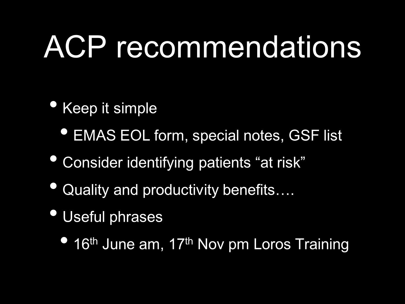 ACP recommendations Keep it simple EMAS EOL form, special notes, GSF list Consider identifying patients at risk Quality and productivity benefits….