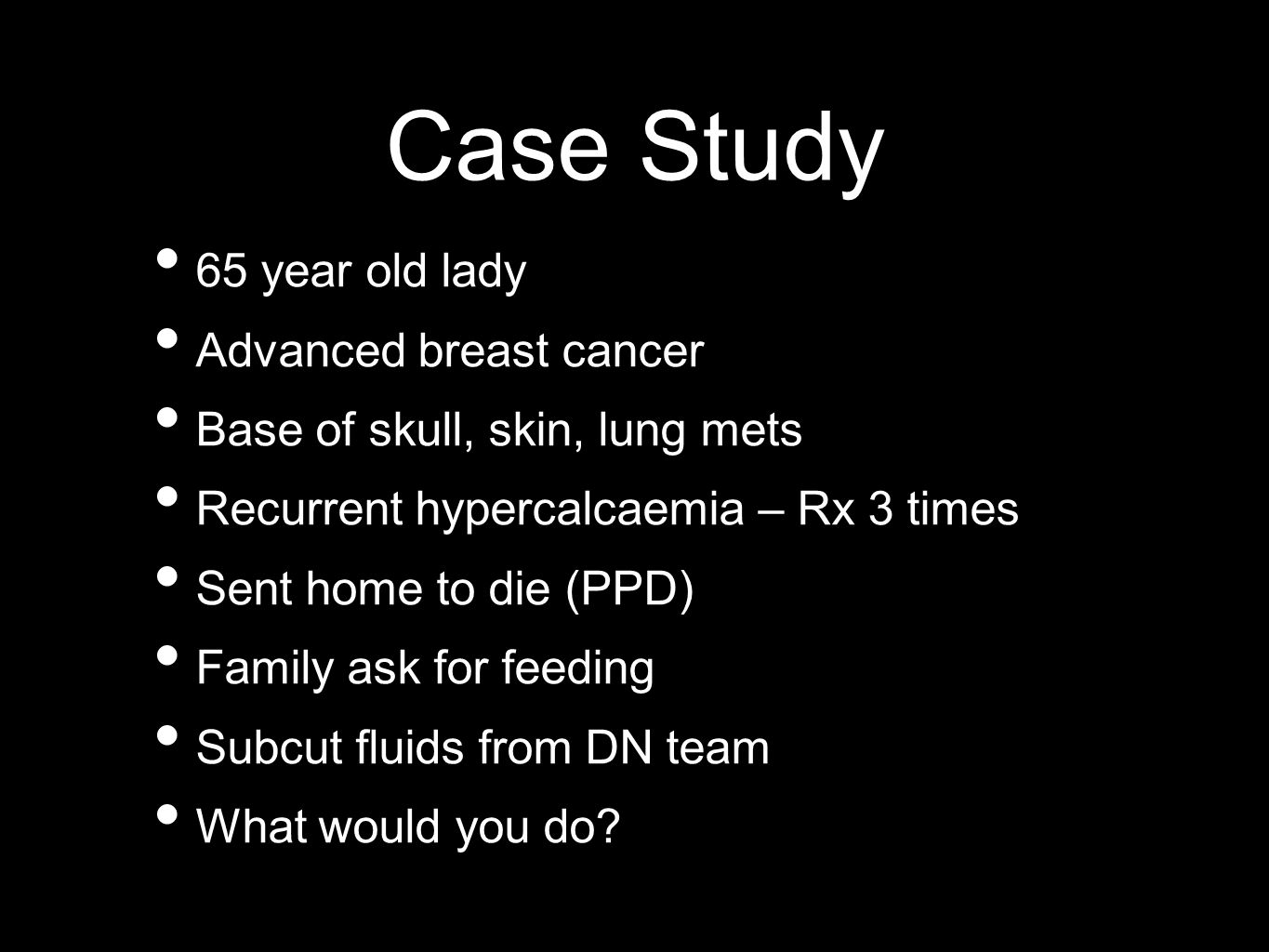Case Study 65 year old lady Advanced breast cancer Base of skull, skin, lung mets Recurrent hypercalcaemia – Rx 3 times Sent home to die (PPD) Family ask for feeding Subcut fluids from DN team What would you do?