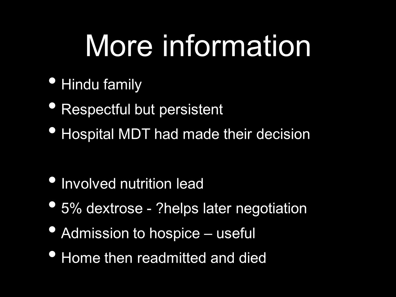 More information Hindu family Respectful but persistent Hospital MDT had made their decision Involved nutrition lead 5% dextrose - ?helps later negotiation Admission to hospice – useful Home then readmitted and died