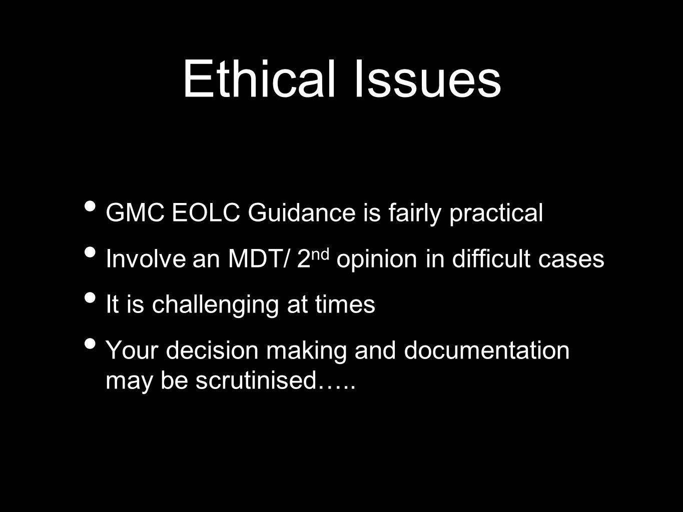 Ethical Issues GMC EOLC Guidance is fairly practical Involve an MDT/ 2 nd opinion in difficult cases It is challenging at times Your decision making and documentation may be scrutinised…..