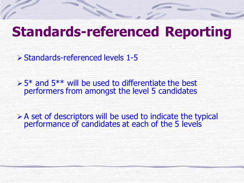 Features of Standards- referenced Reporting  The rationale behind it is to explicitly describe the standards achieved by the candidates in terms of knowledge, skills and understanding  Standards are prescribed in each subject so that their requirements are available to candidates before examination  Candidates ' results will only be compared with the prescribed standards, regardless of the performance of the other candidates taking the same examination