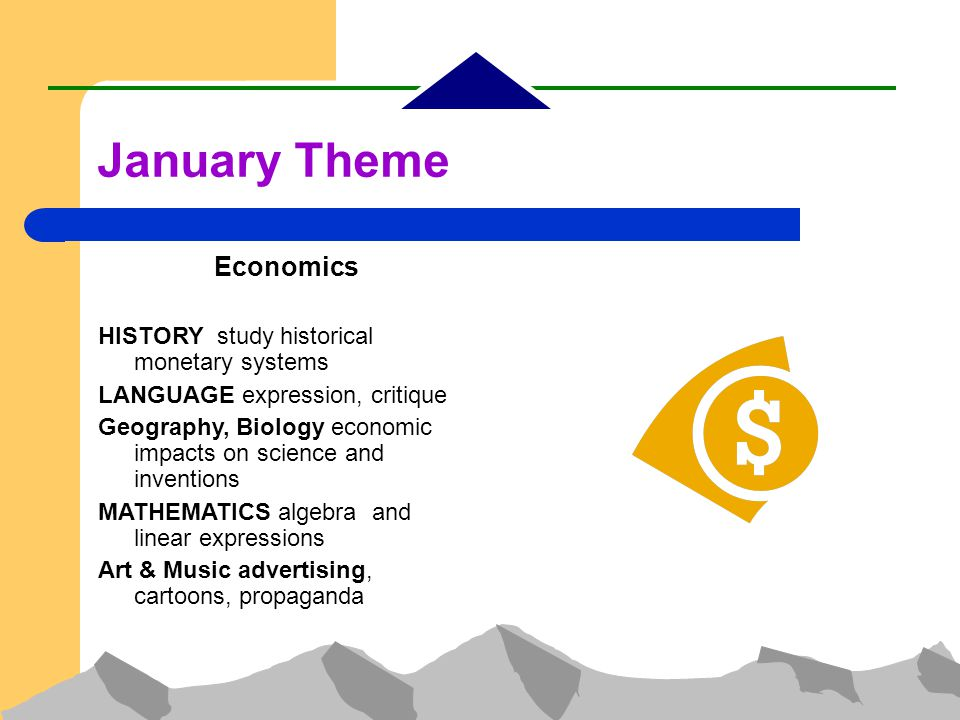 Economics HISTORY study historical monetary systems LANGUAGE expression, critique Geography, Biology economic impacts on science and inventions MATHEMATICS algebra and linear expressions Art & Music advertising, cartoons, propaganda January Theme