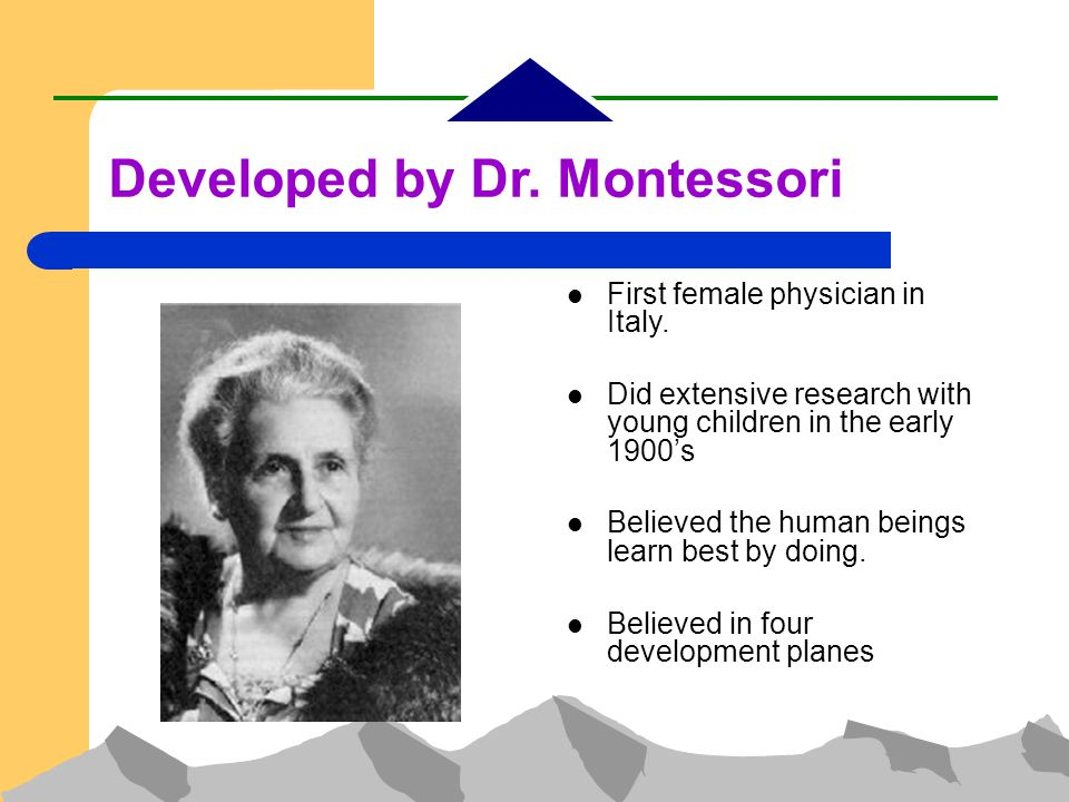 Developed by Dr. Montessori First female physician in Italy.