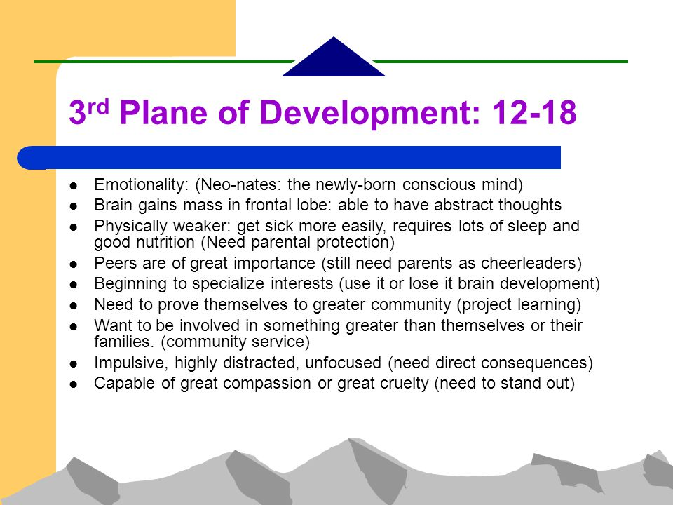 3 rd Plane of Development: 12-18 Emotionality: (Neo-nates: the newly-born conscious mind)‏ Brain gains mass in frontal lobe: able to have abstract thoughts Physically weaker: get sick more easily, requires lots of sleep and good nutrition (Need parental protection)‏ Peers are of great importance (still need parents as cheerleaders)‏ Beginning to specialize interests (use it or lose it brain development)‏ Need to prove themselves to greater community (project learning)‏ Want to be involved in something greater than themselves or their families.