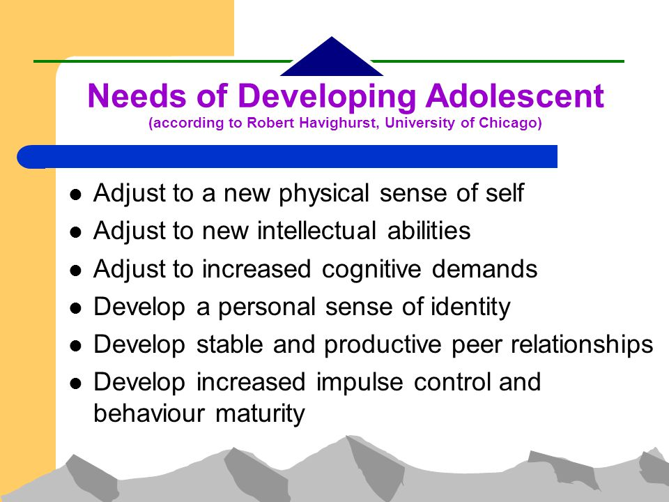 Needs of Developing Adolescent (according to Robert Havighurst, University of Chicago)‏ Adjust to a new physical sense of self Adjust to new intellectual abilities Adjust to increased cognitive demands Develop a personal sense of identity Develop stable and productive peer relationships Develop increased impulse control and behaviour maturity