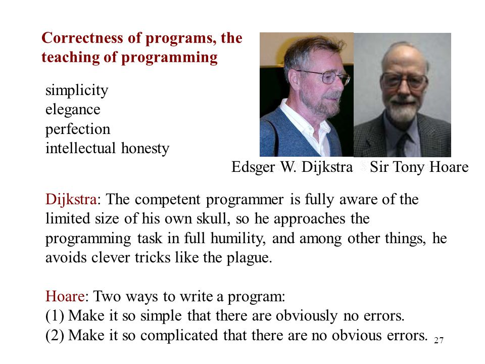 Correctness of programs, the teaching of programming 27 simplicity elegance perfection intellectual honesty Dijkstra: The competent programmer is fully aware of the limited size of his own skull, so he approaches the programming task in full humility, and among other things, he avoids clever tricks like the plague.