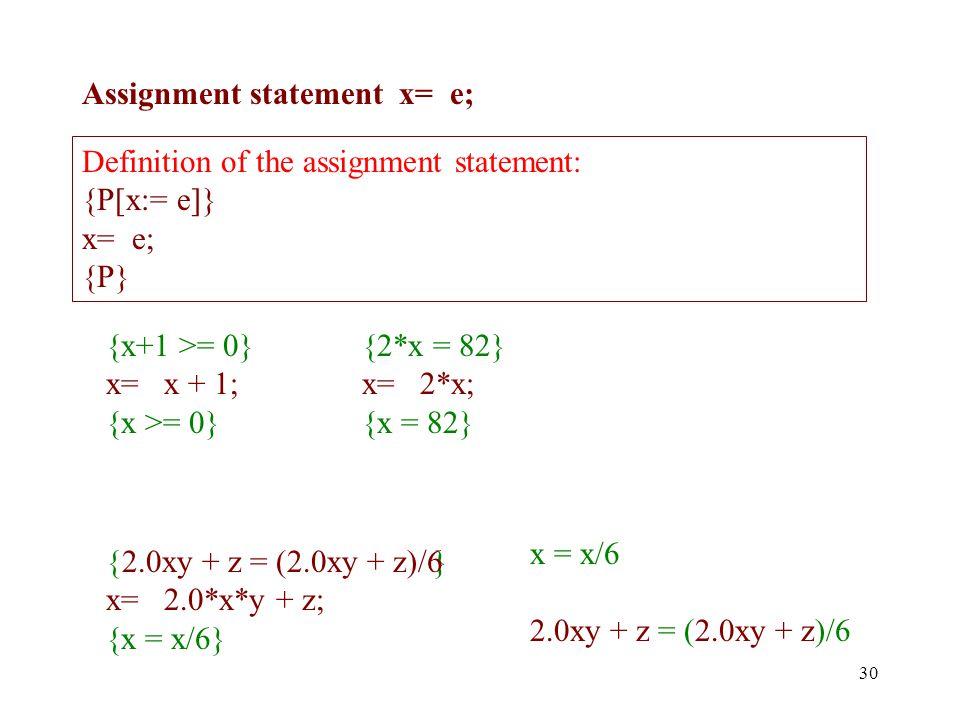 Assignment statement x= e; 30 {x+1 >= 0} x= x + 1; {x >= 0} {2*x = 82} x= 2*x; {x = 82} Definition of the assignment statement: {P[x:= e]} x= e; {P} { } x= 2.0*x*y + z; {x = x/6} x = x/6 2.0xy + z = (2.0xy + z)/6