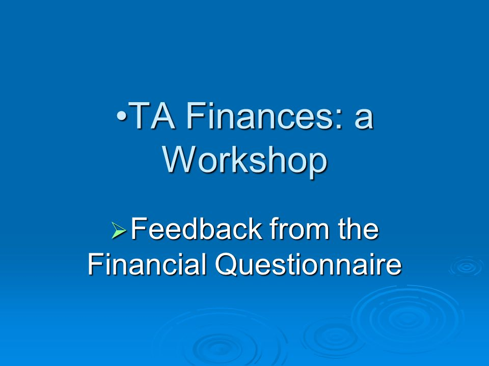 TA Finances: a WorkshopTA Finances: a Workshop  Feedback from the Financial Questionnaire