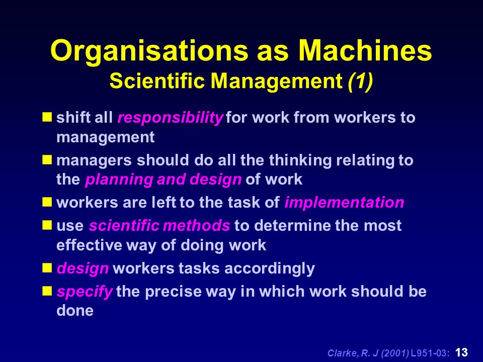 Clarke, R. J (2001) L951-03: 13 Organisations as Machines Scientific Management (1) shift all responsibility for work from workers to management manag