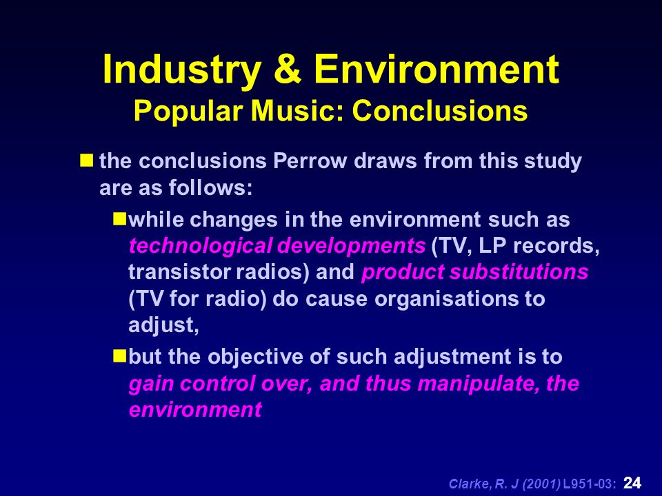Clarke, R. J (2001) L951-03: 24 Industry & Environment Popular Music: Conclusions the conclusions Perrow draws from this study are as follows: while c