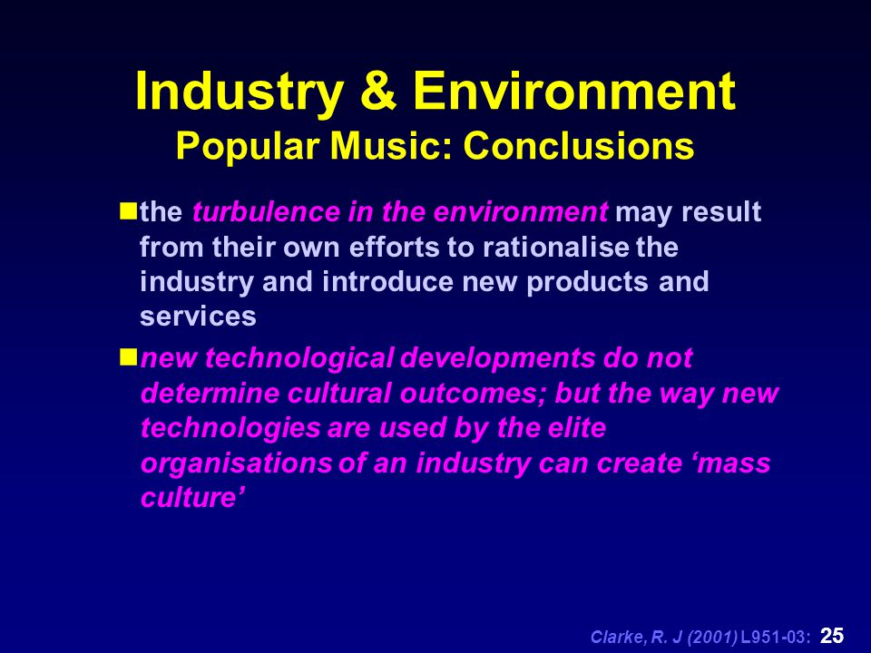 Clarke, R. J (2001) L951-03: 25 Industry & Environment Popular Music: Conclusions the turbulence in the environment may result from their own efforts