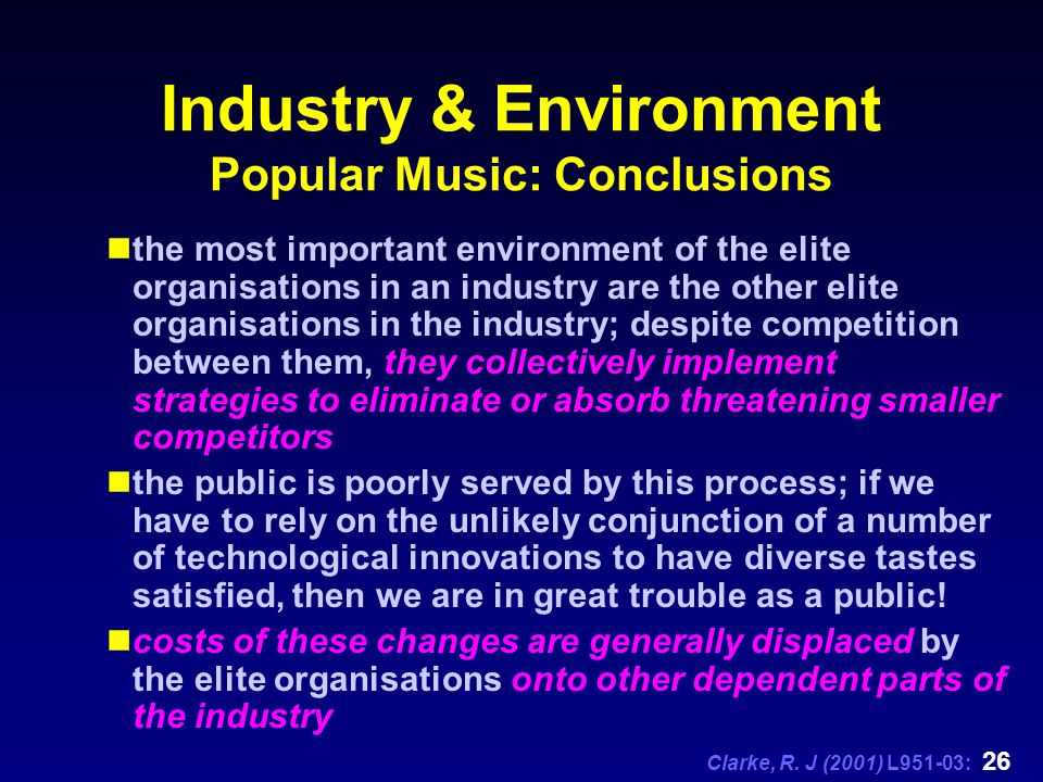 Clarke, R. J (2001) L951-03: 26 Industry & Environment Popular Music: Conclusions the most important environment of the elite organisations in an indu