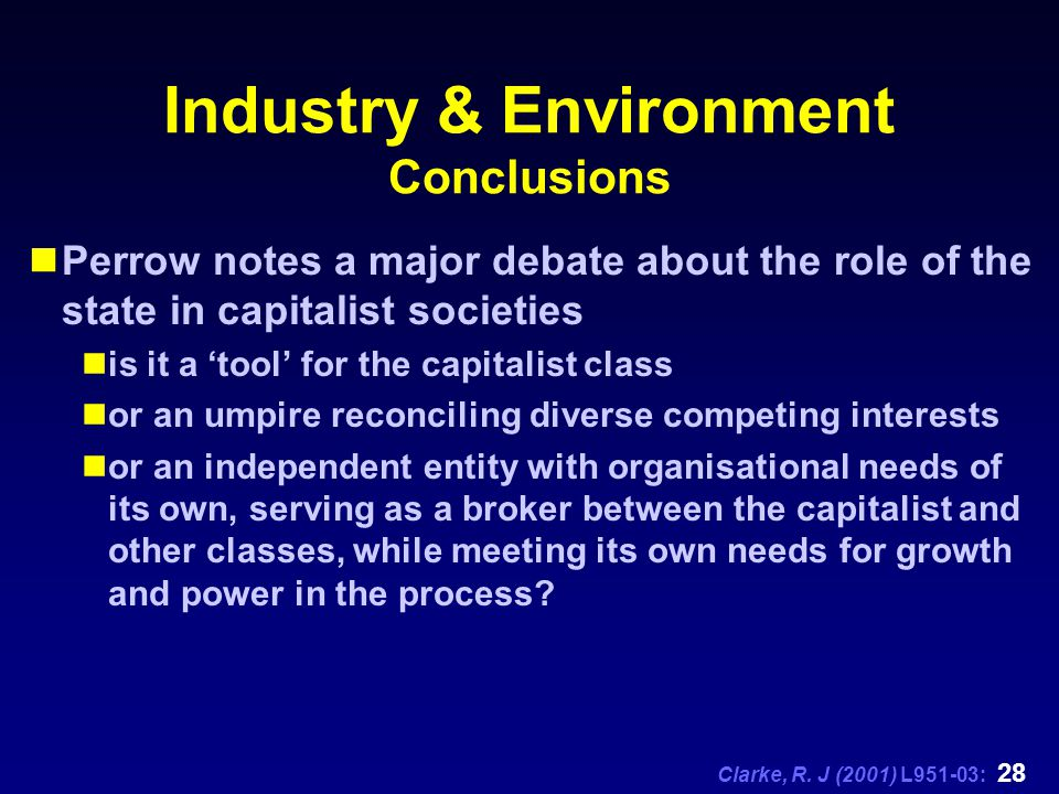 Clarke, R. J (2001) L951-03: 28 Industry & Environment Conclusions Perrow notes a major debate about the role of the state in capitalist societies is