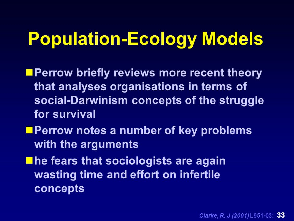 Clarke, R. J (2001) L951-03: 33 Population-Ecology Models Perrow briefly reviews more recent theory that analyses organisations in terms of social-Dar