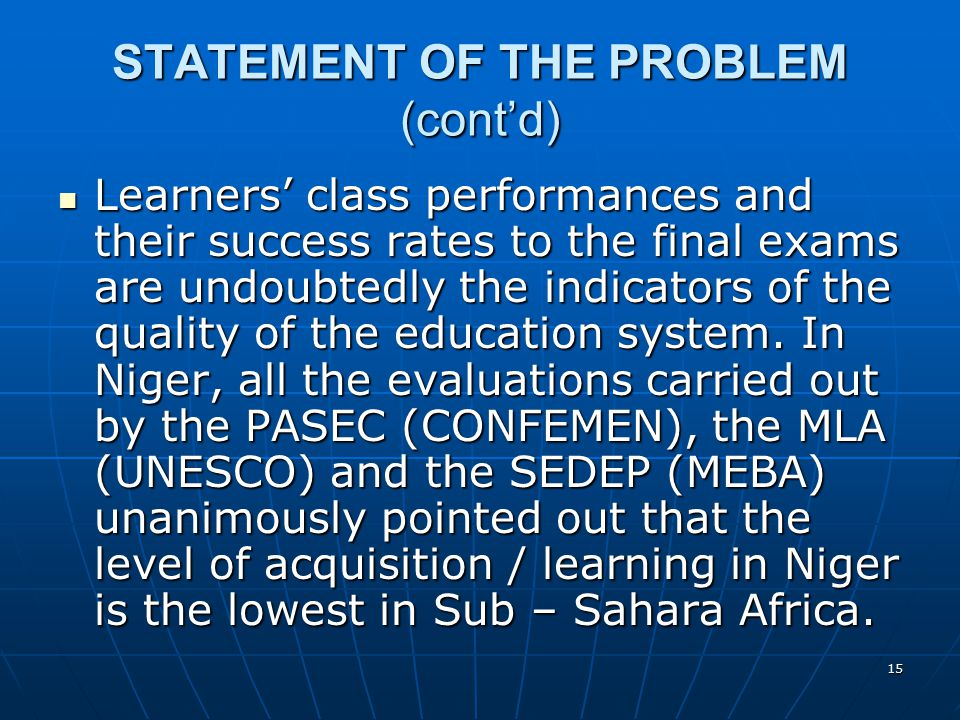 15 STATEMENT OF THE PROBLEM (cont'd) Learners' class performances and their success rates to the final exams are undoubtedly the indicators of the quality of the education system.