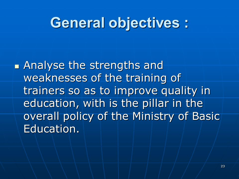 23 General objectives : Analyse the strengths and weaknesses of the training of trainers so as to improve quality in education, with is the pillar in the overall policy of the Ministry of Basic Education.