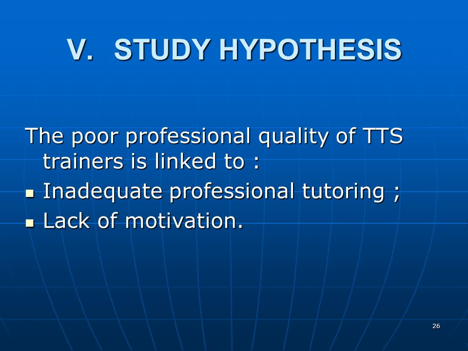 26 V.STUDY HYPOTHESIS The poor professional quality of TTS trainers is linked to : Inadequate professional tutoring ; Inadequate professional tutoring ; Lack of motivation.