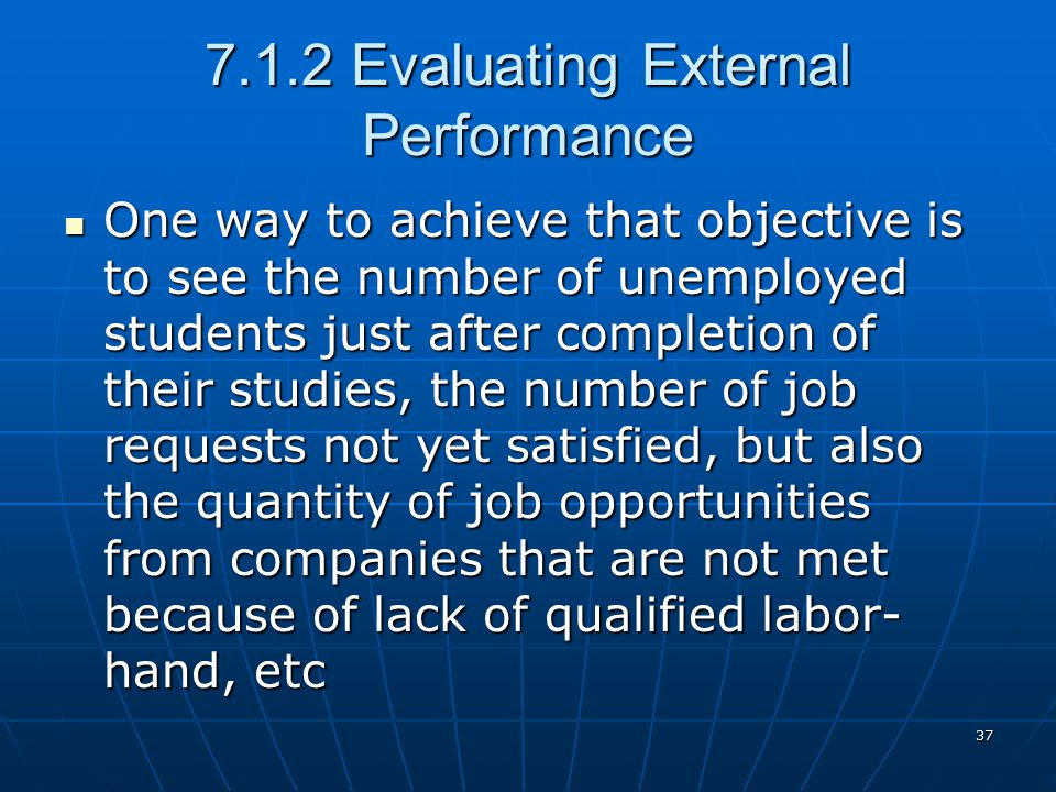 37 7.1.2 Evaluating External Performance One way to achieve that objective is to see the number of unemployed students just after completion of their studies, the number of job requests not yet satisfied, but also the quantity of job opportunities from companies that are not met because of lack of qualified labor- hand, etc One way to achieve that objective is to see the number of unemployed students just after completion of their studies, the number of job requests not yet satisfied, but also the quantity of job opportunities from companies that are not met because of lack of qualified labor- hand, etc
