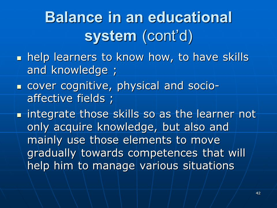 42 Balance in an educational system (cont'd) help learners to know how, to have skills and knowledge ; help learners to know how, to have skills and knowledge ; cover cognitive, physical and socio- affective fields ; cover cognitive, physical and socio- affective fields ; integrate those skills so as the learner not only acquire knowledge, but also and mainly use those elements to move gradually towards competences that will help him to manage various situations integrate those skills so as the learner not only acquire knowledge, but also and mainly use those elements to move gradually towards competences that will help him to manage various situations