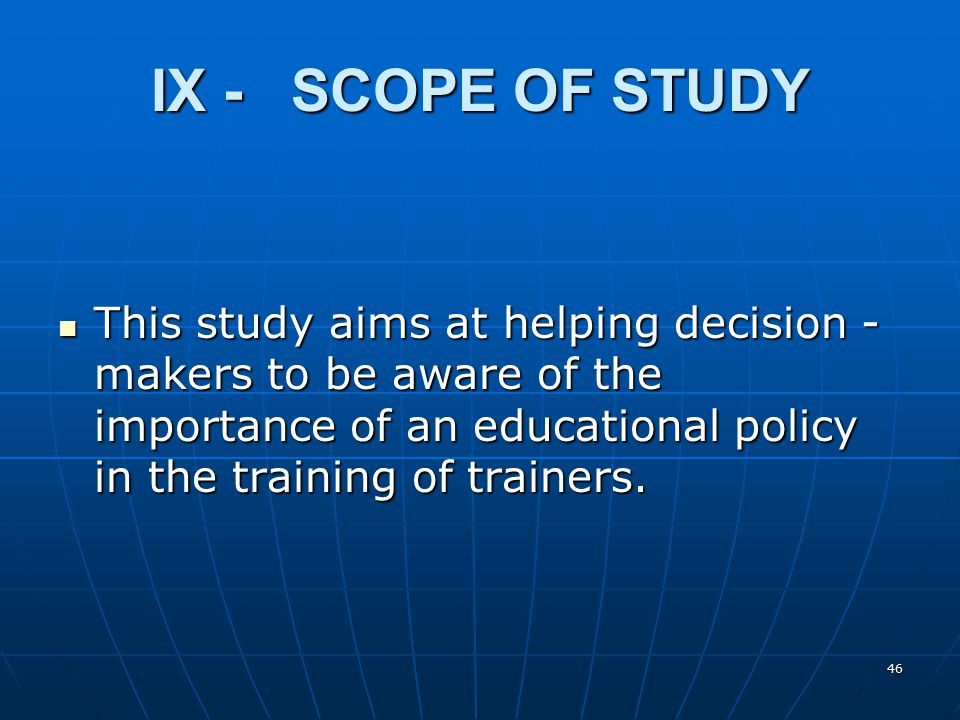 46 IX - SCOPE OF STUDY This study aims at helping decision - makers to be aware of the importance of an educational policy in the training of trainers.