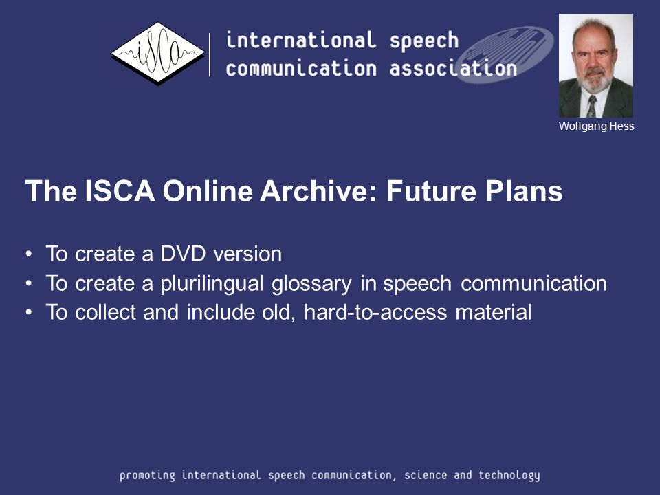 The ISCA Online Archive: Future Plans To create a DVD version To create a plurilingual glossary in speech communication To collect and include old, ha