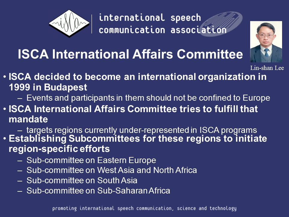 ISCA International Affairs Committee Lin-shan Lee ISCA decided to become an international organization in 1999 in Budapest –Events and participants in