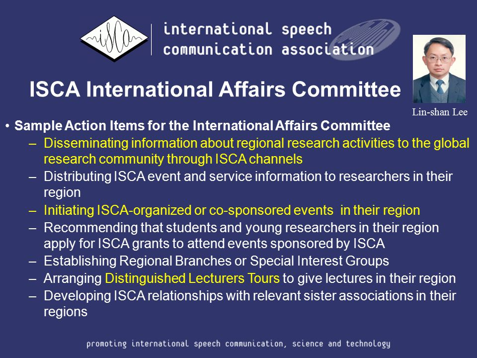 ISCA International Affairs Committee Lin-shan Lee Sample Action Items for the International Affairs Committee –Disseminating information about regiona