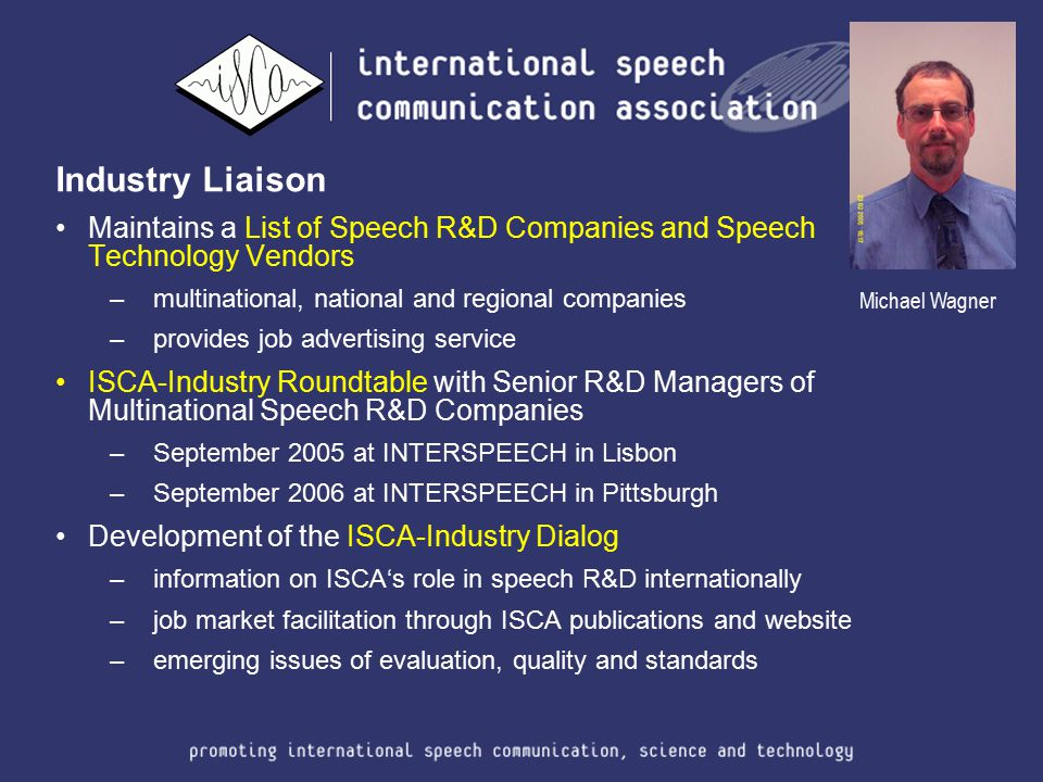 Industry Liaison Maintains a List of Speech R&D Companies and Speech Technology Vendors –multinational, national and regional companies –provides job