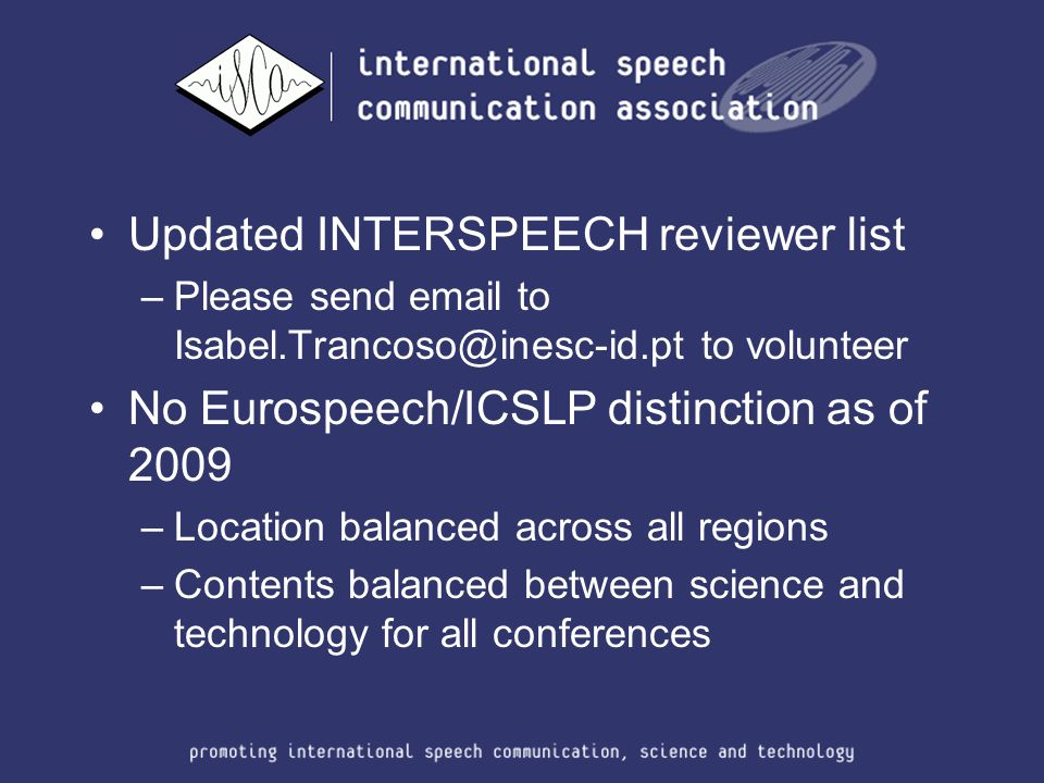 Updated INTERSPEECH reviewer list –Please send email to Isabel.Trancoso@inesc-id.pt to volunteer No Eurospeech/ICSLP distinction as of 2009 –Location