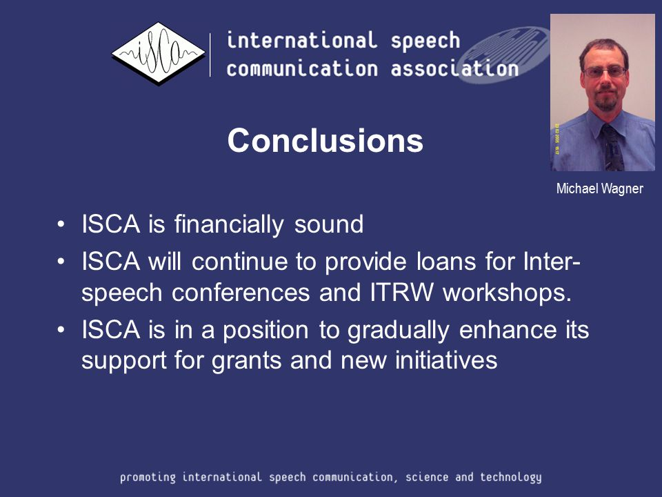 Conclusions ISCA is financially sound ISCA will continue to provide loans for Inter- speech conferences and ITRW workshops. ISCA is in a position to g