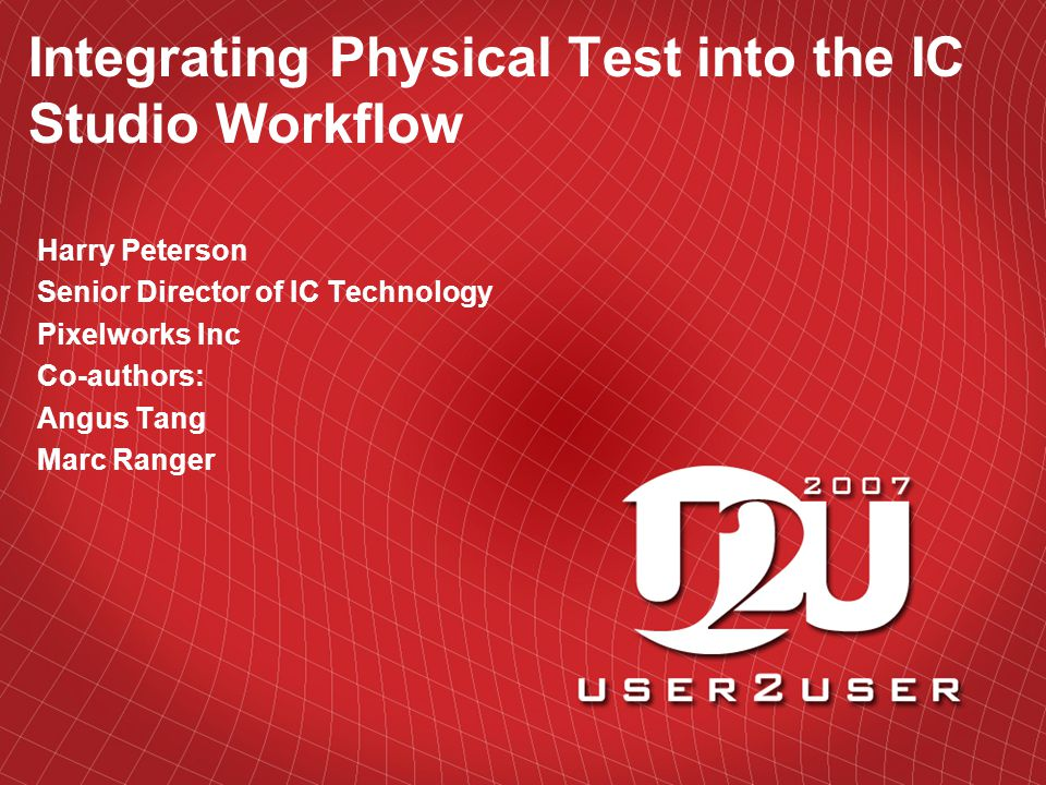 Integrating Physical Test into the IC Studio Workflow Harry Peterson Senior Director of IC Technology Pixelworks Inc Co-authors: Angus Tang Marc Ranger