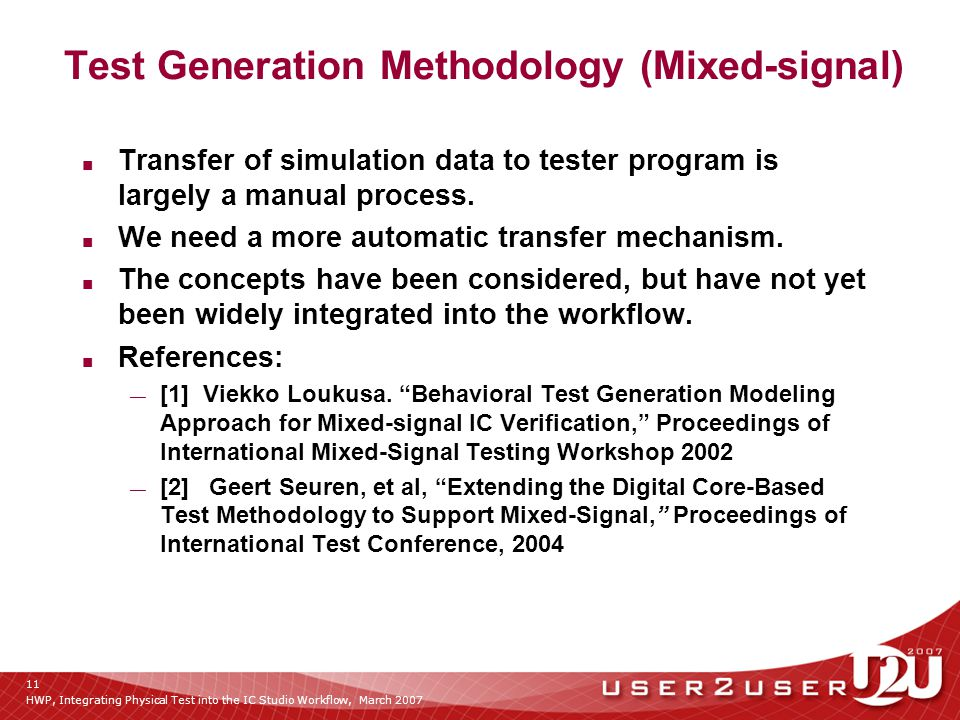 HWP, Integrating Physical Test into the IC Studio Workflow, March 2007 11 Test Generation Methodology (Mixed-signal) ■ Transfer of simulation data to tester program is largely a manual process.