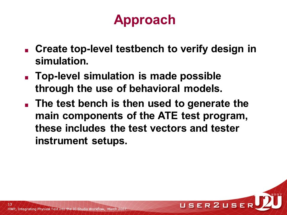 HWP, Integrating Physical Test into the IC Studio Workflow, March 2007 13 Approach ■ Create top-level testbench to verify design in simulation.